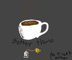 Coffee and tea are both caffeinated drinks but coffee has more of it compared to tea. coffee is better than tea - Drawception