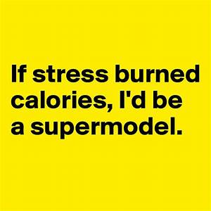 If stress burned calories, I'd be a supermodel. - Post by ...