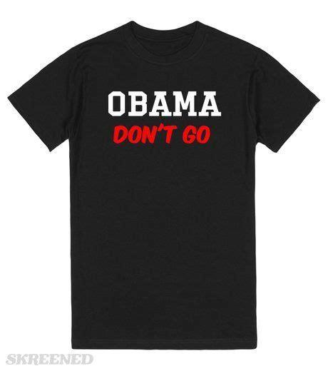 Obama Don't Go #Skreened | Cool shirts, Cool t shirts ...