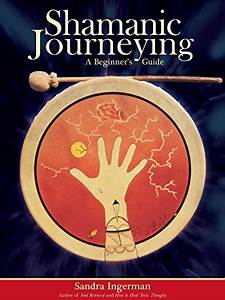 Shamanic Journeying A Beginner S Guide